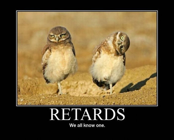 retards; we all know one